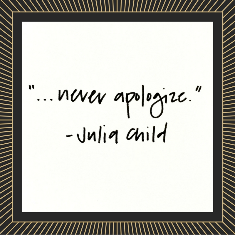 Never apologize - Julia Child